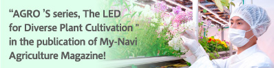 """AGRO'S series, The LED for Diverse Plant Cultivation"" in the publication of My-Navi Agriculture Magazine!"